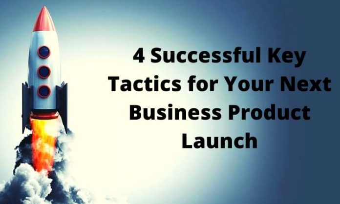 4 Successful Key Tactics for Your Next Business Product Launch
